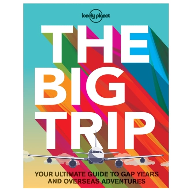 The Big Trip : Your Ultimate Guide to Gap Years and Overseas Adventures